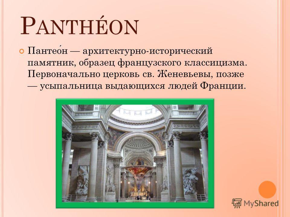 P ANTHÉON Пантеон архитектурно-исторический памятник, образец французского классицизма. Первоначально церковь св. Женевьевы, позже усыпальница выдающихся людей Франции.