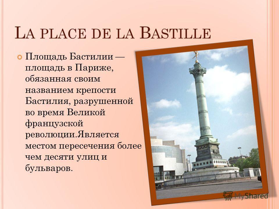 L A PLACE DE LA B ASTILLE Площадь Бастилии площадь в Париже, обязанная своим названием крепости Бастилия, разрушенной во время Великой французской революции.Является местом пересечения более чем десяти улиц и бульваров.
