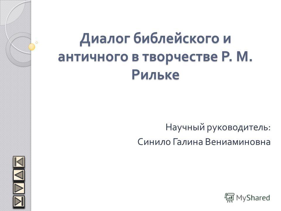 Диалог библейского и античного в творчестве Р. М. Рильке Научный руководитель : Синило Галина Вениаминовна