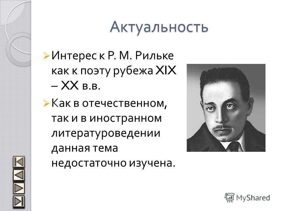 Актуальность Интерес к Р. М. Рильке как к поэту рубежа XIX – XX в. в. Как в отечественном, так и в иностранном литературоведении данная тема недостаточно изучена.