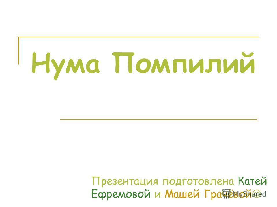 Нума Помпилий Презентация подготовлена Катей Ефремовой и Машей Грачёвой