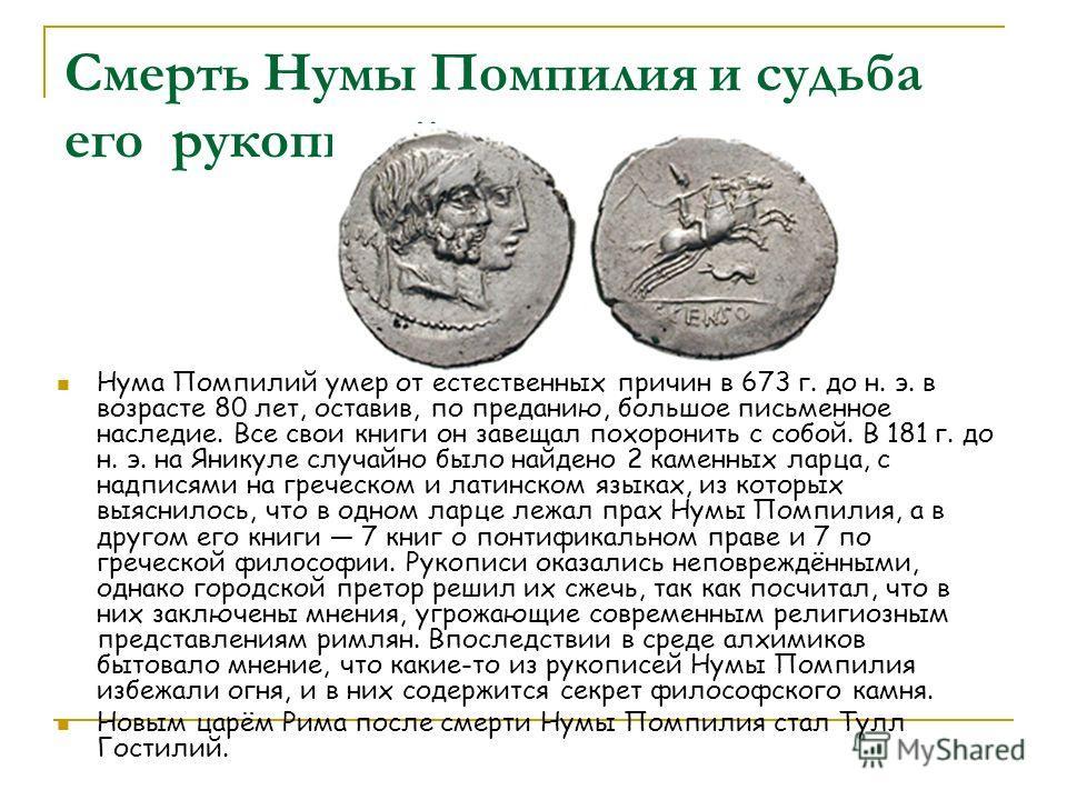 Смерть Нумы Помпилия и судьба его рукописей Нума Помпилий умер от естественных причин в 673 г. до н. э. в возрасте 80 лет, оставив, по преданию, большое письменное наследие. Все свои книги он завещал похоронить с собой. В 181 г. до н. э. на Яникуле с