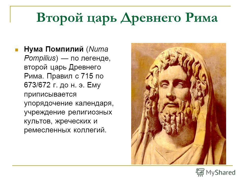 Второй царь Древнего Рима Нума Помпилий (Numa Pompilius) по легенде, второй царь Древнего Рима. Правил с 715 по 673/672 г. до н. э. Ему приписывается упорядочение календаря, учреждение религиозных культов, жреческих и ремесленных коллегий.