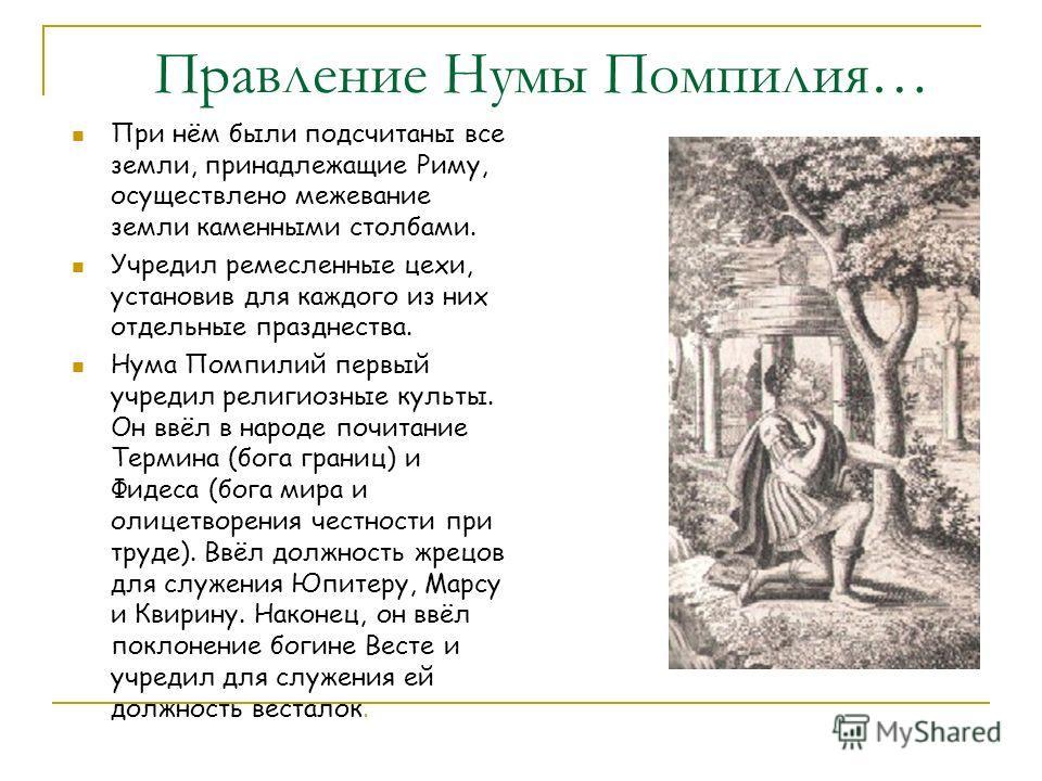 Правление Нумы Помпилия… При нём были подсчитаны все земли, принадлежащие Риму, осуществлено межевание земли каменными столбами. Учредил ремесленные цехи, установив для каждого из них отдельные празднества. Нума Помпилий первый учредил религиозные ку