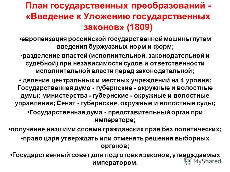 План государственных преобразований - «Введение к Уложению государственных законов» (1809) европеизация российской государственной машины путем введения буржуазных норм и форм; разделение властей (исполнительной, законодательной и судебной) при незав