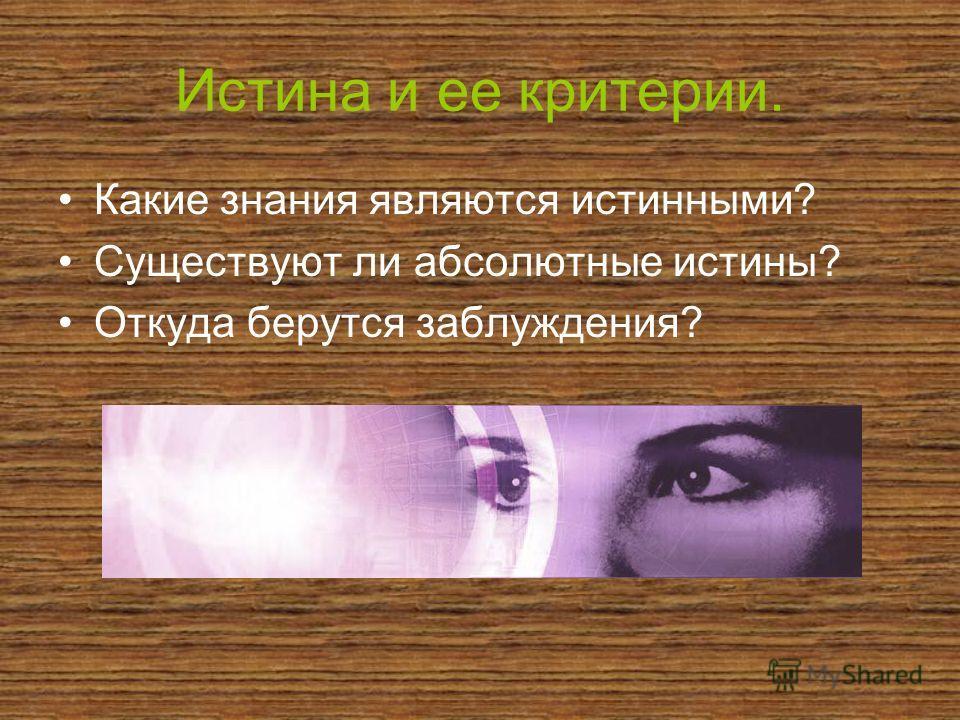 Истина и ее критерии. Какие знания являются истинными? Существуют ли абсолютные истины? Откуда берутся заблуждения?