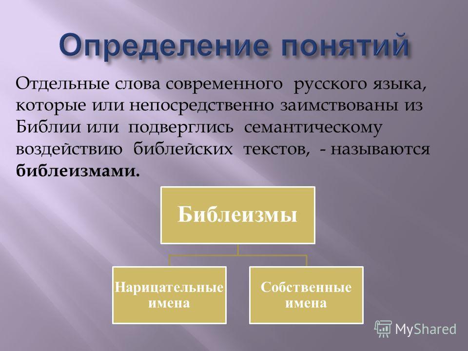 Отдельные слова современного русского языка, которые или непосредственно заимствованы из Библии или подверглись семантическому воздействию библейских текстов, - называются библеизмами. Библеизмы Нарицательные имена Собственные имена