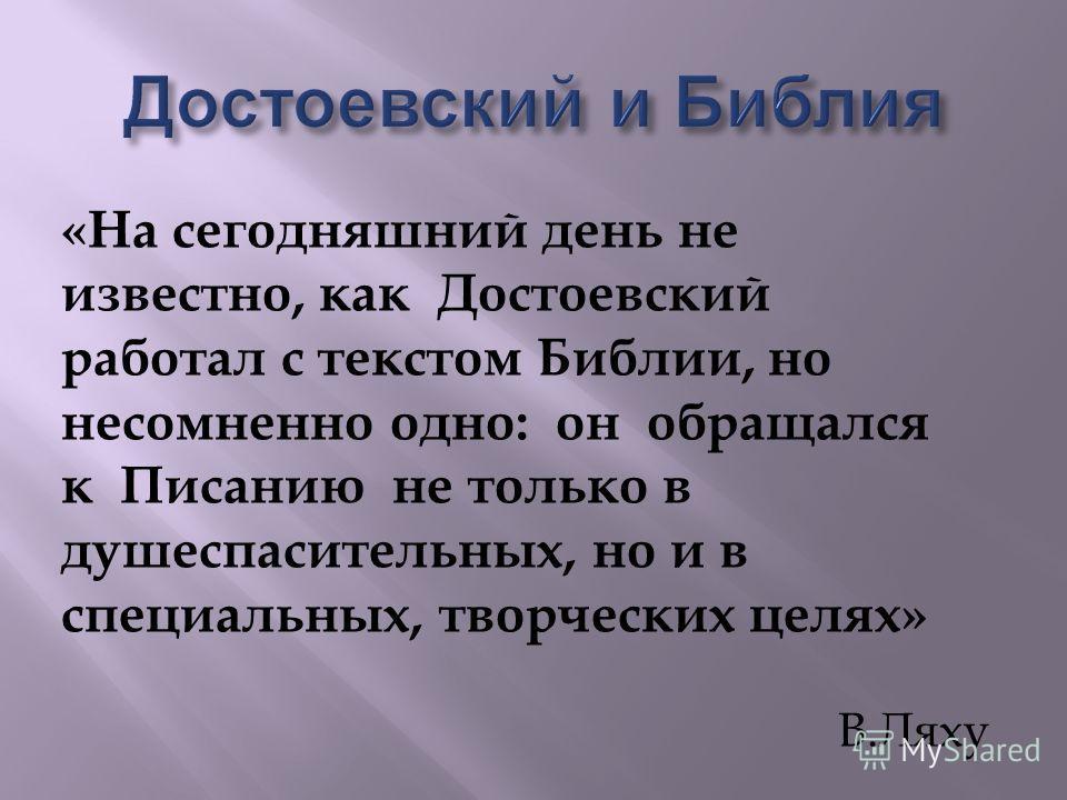 « На сегодняшний день не известно, как Достоевский работал с текстом Библии, но несомненно одно : он обращался к Писанию не только в душеспасительных, но и в специальных, творческих целях » В. Ляху