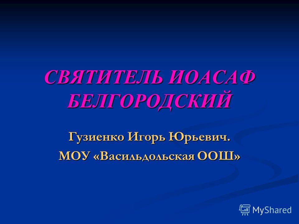 СВЯТИТЕЛЬ ИОАСАФ БЕЛГОРОДСКИЙ Гузиенко Игорь Юрьевич. МОУ «Васильдольская ООШ»