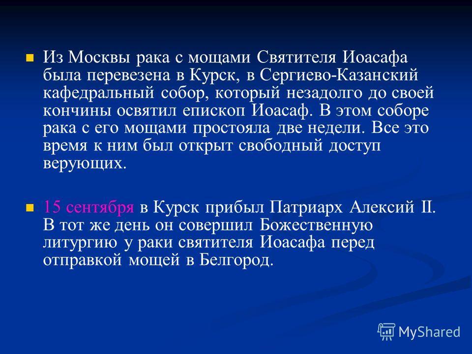 Из Москвы рака с мощами Святителя Иоасафа была перевезена в Курск, в Сергиево-Казанский кафедральный собор, который незадолго до своей кончины освятил епископ Иоасаф. В этом соборе рака с его мощами простояла две недели. Все это время к ним был откры
