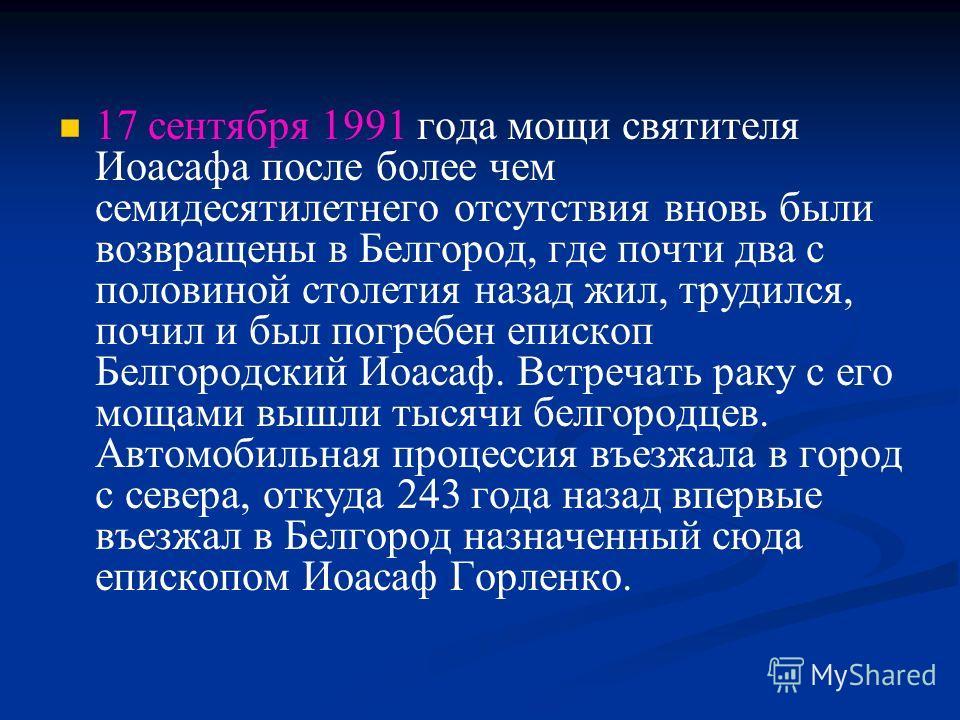 17 сентября 1991 года мощи святителя Иоасафа после более чем семидесятилетнего отсутствия вновь были возвращены в Белгород, где почти два с половиной столетия назад жил, трудился, почил и был погребен епископ Белгородский Иоасаф. Встречать раку с его