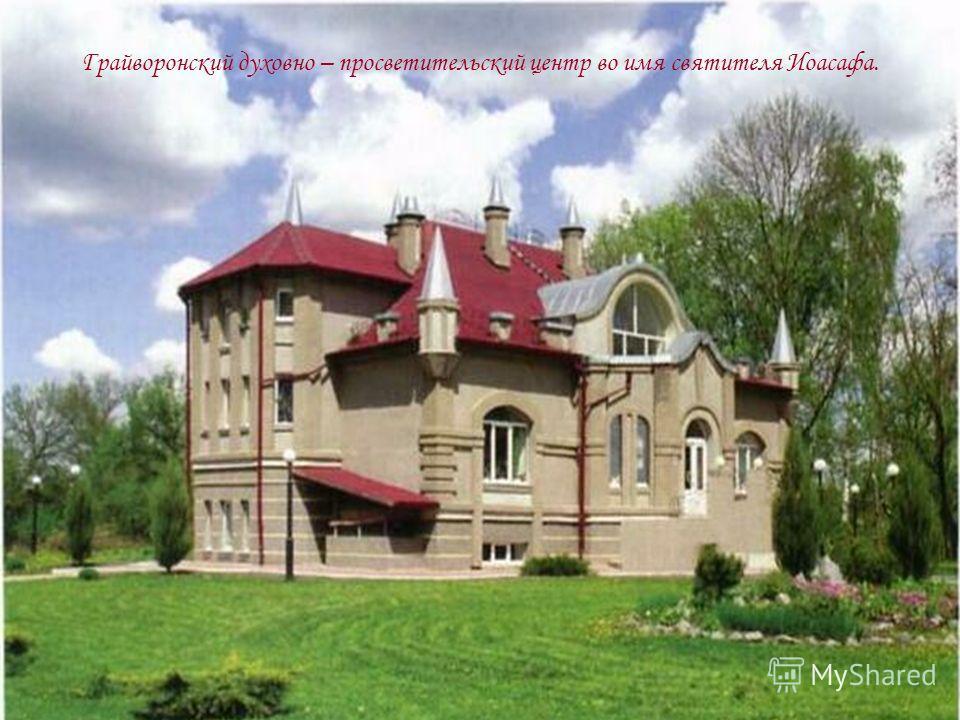 Грайворонский духовно – просветительский центр во имя святителя Иоасафа.