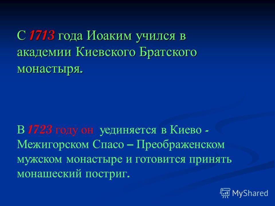С 1713 года Иоаким учился в академии Киевского Братского монастыря. В 1723 году он уединяется в Киево - Межигорском Спасо – Преображенском мужском монастыре и готовится принять монашеский постриг.