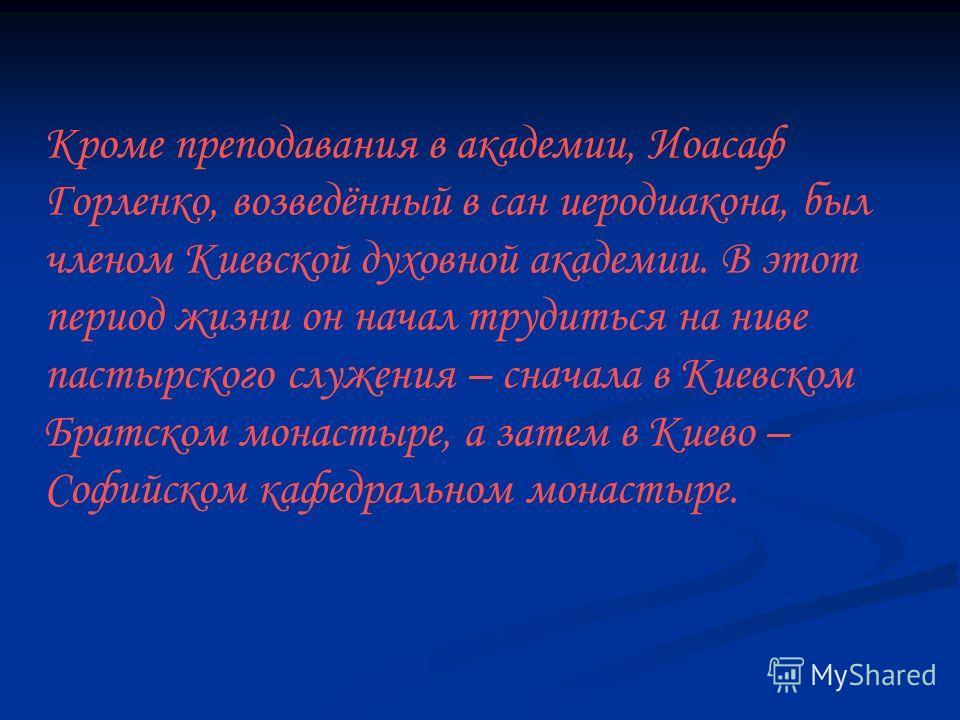 Кроме преподавания в академии, Иоасаф Горленко, возведённый в сан иеродиакона, был членом Киевской духовной академии. В этот период жизни он начал трудиться на ниве пастырского служения – сначала в Киевском Братском монастыре, а затем в Киево – Софий