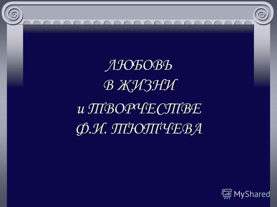 ЛЮБОВЬ В ЖИЗНИ и ТВОРЧЕСТВЕ Ф.И. ТЮТЧЕВА
