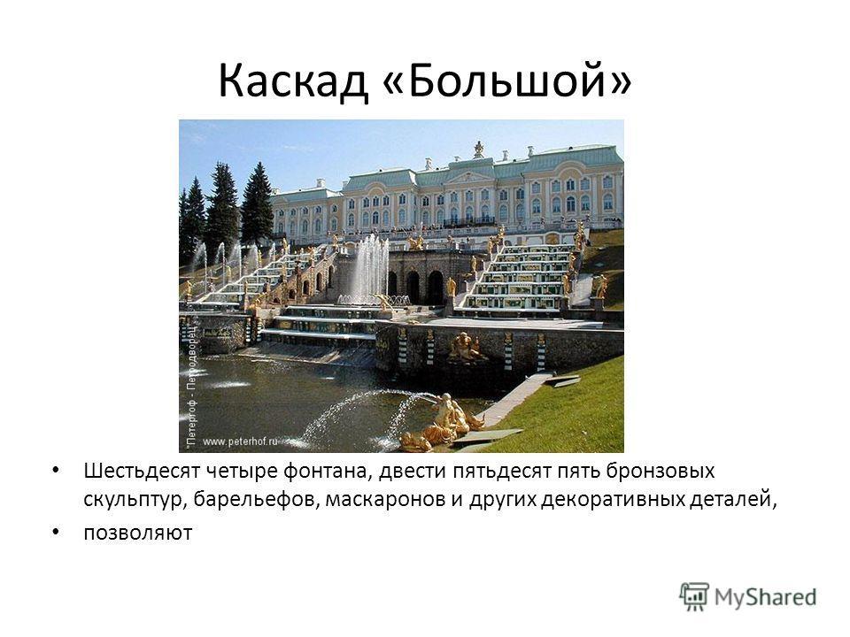 Каскад «Большой» Шестьдесят четыре фонтана, двести пятьдесят пять бронзовых скульптур, барельефов, маскаронов и других декоративных деталей, позволяют