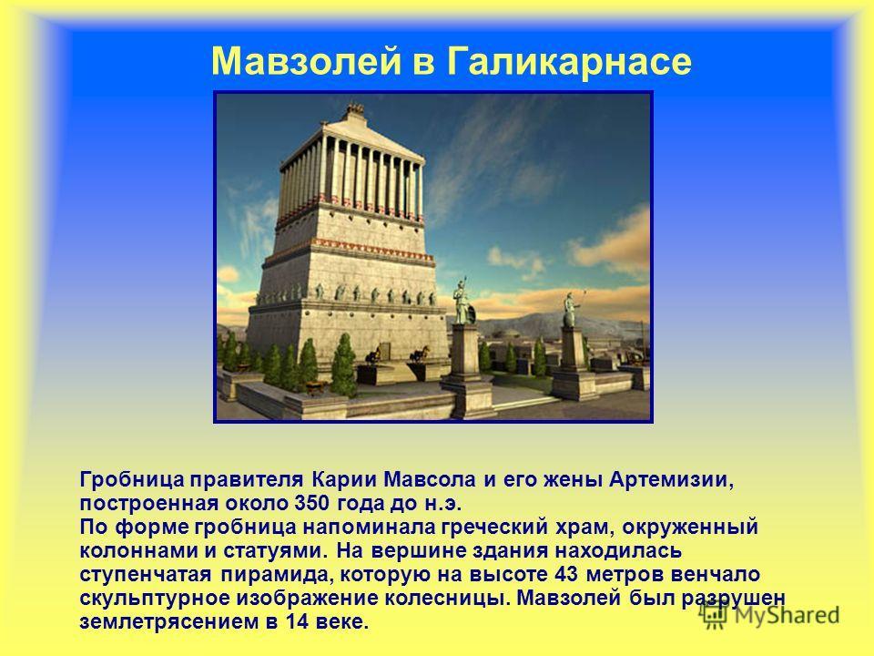 Мавзолей в Галикарнасе Гробница правителя Карии Мавсола и его жены Артемизии, построенная около 350 года до н.э. По форме гробница напоминала греческий храм, окруженный колоннами и статуями. На вершине здания находилась ступенчатая пирамида, которую
