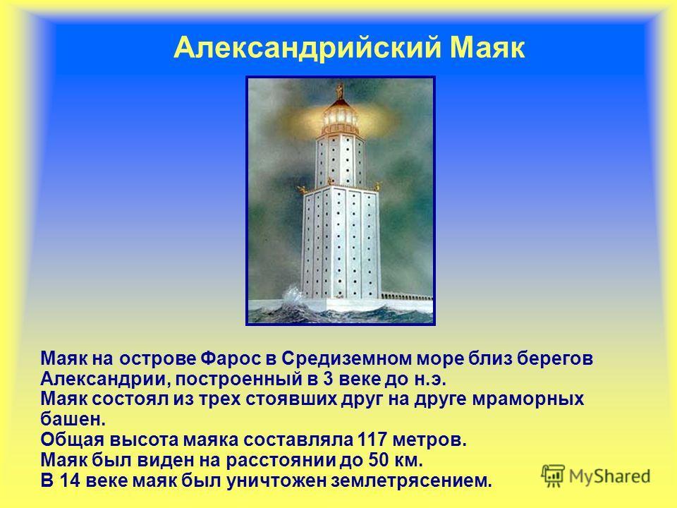 Александрийский Маяк Маяк на острове Фарос в Средиземном море близ берегов Александрии, построенный в 3 веке до н.э. Маяк состоял из трех стоявших друг на друге мраморных башен. Общая высота маяка составляла 117 метров. Маяк был виден на расстоянии д