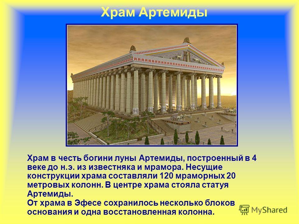 Храм Артемиды Храм в честь богини луны Артемиды, построенный в 4 веке до н.э. из известняка и мрамора. Несущие конструкции храма составляли 120 мраморных 20 метровых колонн. В центре храма стояла статуя Артемиды. От храма в Эфесе сохранилось нескольк