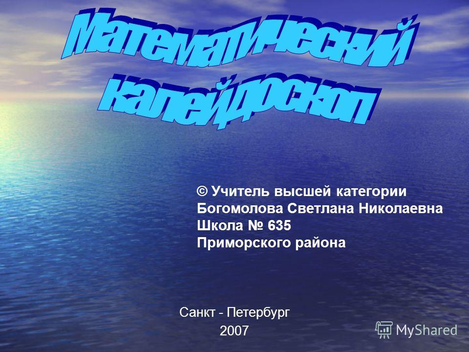 © Учитель высшей категории Богомолова Светлана Николаевна Школа 635 Приморского района Санкт - Петербург 2007
