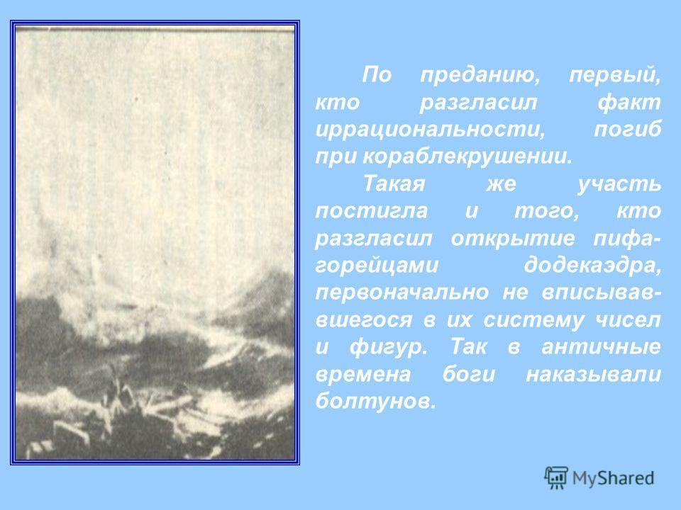 По преданию, первый, кто разгласил факт иррациональности, погиб при кораблекрушении. Такая же участь постигла и того, кто разгласил открытие пифа- горейцами додекаэдра, первоначально не вписывав- вшегося в их систему чисел и фигур. Так в античные вре