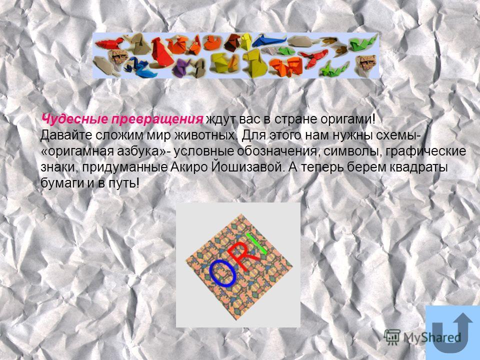 Чудесные превращения ждут вас в стране оригами! Давайте сложим мир животных. Для этого нам нужны схемы- «оригамная азбука»- условные обозначения, символы, графические знаки, придуманные Акиро Йошизавой. А теперь берем квадраты бумаги и в путь!