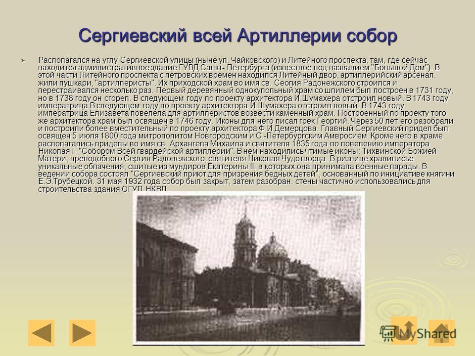 Сергиевский всей Артиллерии собор Располагался на углу Сергиевской улицы (ныне ул. Чайковского) и Литейного проспекта, там, где сейчас находится административное здание ГУВД Санкт- Петербурга (известное под названием