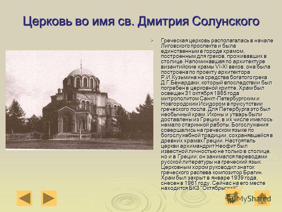 Церковь во имя св. Дмитрия Солунского Греческая церковь располагалась в начале Лиговского проспекта и была единственным в городе храмом, построенным для греков, проживавших в столице. Напоминавшая по архитектуре византийские храмы VI-XI веков, она бы