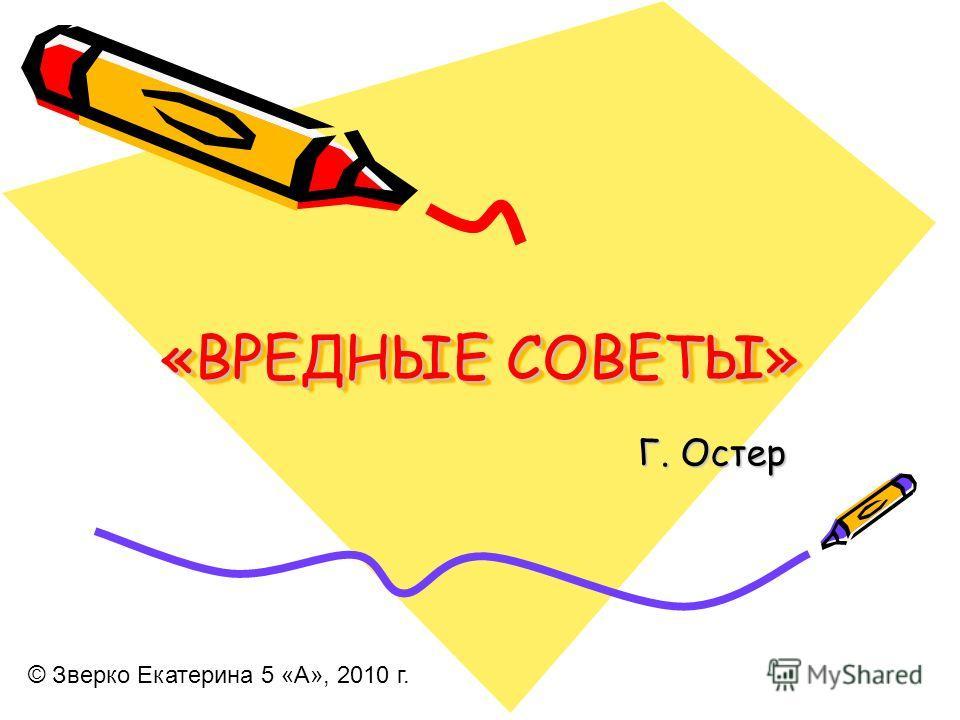 «ВРЕДНЫЕ СОВЕТЫ» Г. Остер © Зверко Екатерина 5 «А», 2010 г.