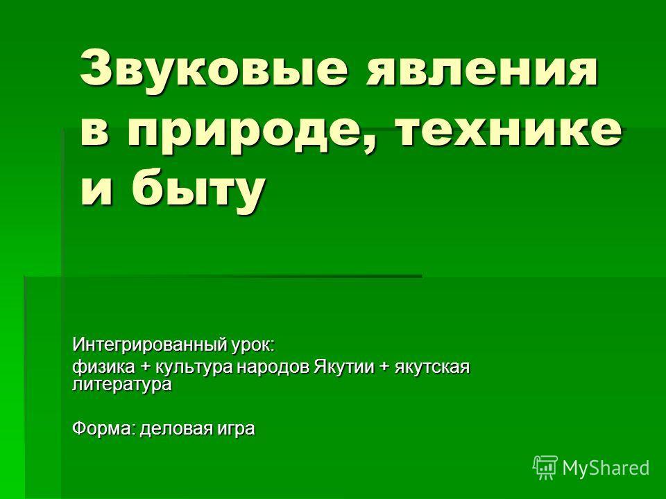 Звуковые явления в природе, технике и быту Интегрированный урок: физика + культура народов Якутии + якутская литература Форма: деловая игра