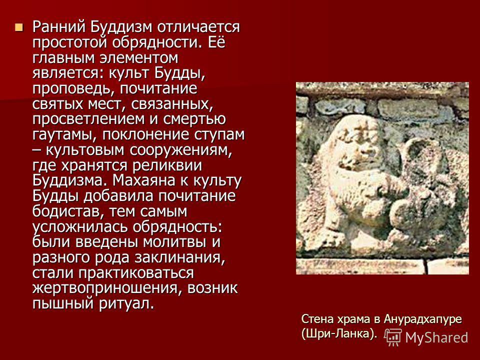 Ранний Буддизм отличается простотой обрядности. Её главным элементом является: культ Будды, проповедь, почитание святых мест, связанных, просветлением и смертью гаутамы, поклонение ступам – культовым сооружениям, где хранятся реликвии Буддизма. Махая