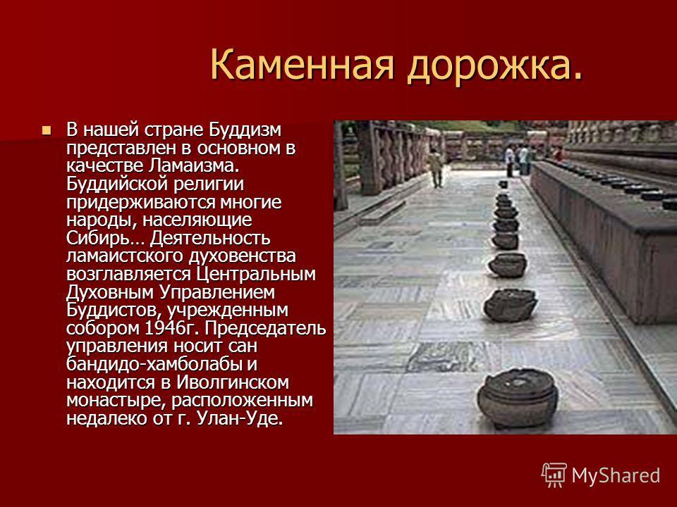 Каменная дорожка. Каменная дорожка. В нашей стране Буддизм представлен в основном в качестве Ламаизма. Буддийской религии придерживаются многие народы, населяющие Сибирь… Деятельность ламаистского духовенства возглавляется Центральным Духовным Управл
