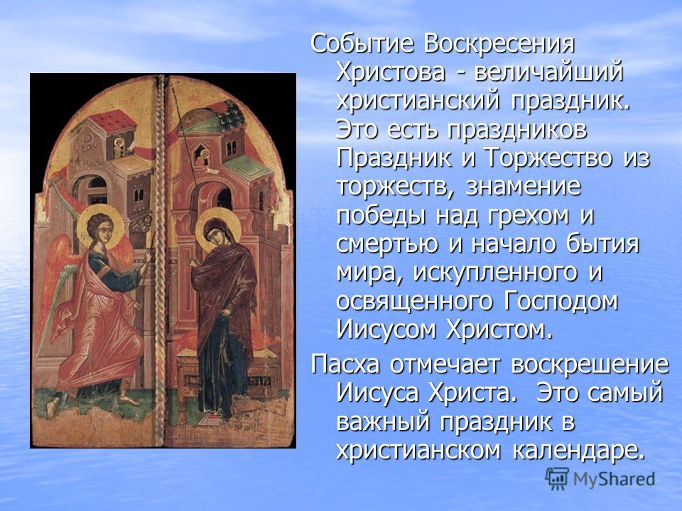 Событие Воскресения Христова - величайший христианский праздник. Это есть праздников Праздник и Торжество из торжеств, знамение победы над грехом и смертью и начало бытия мира, искупленного и освященного Господом Иисусом Христом. Пасха отмечает воскр