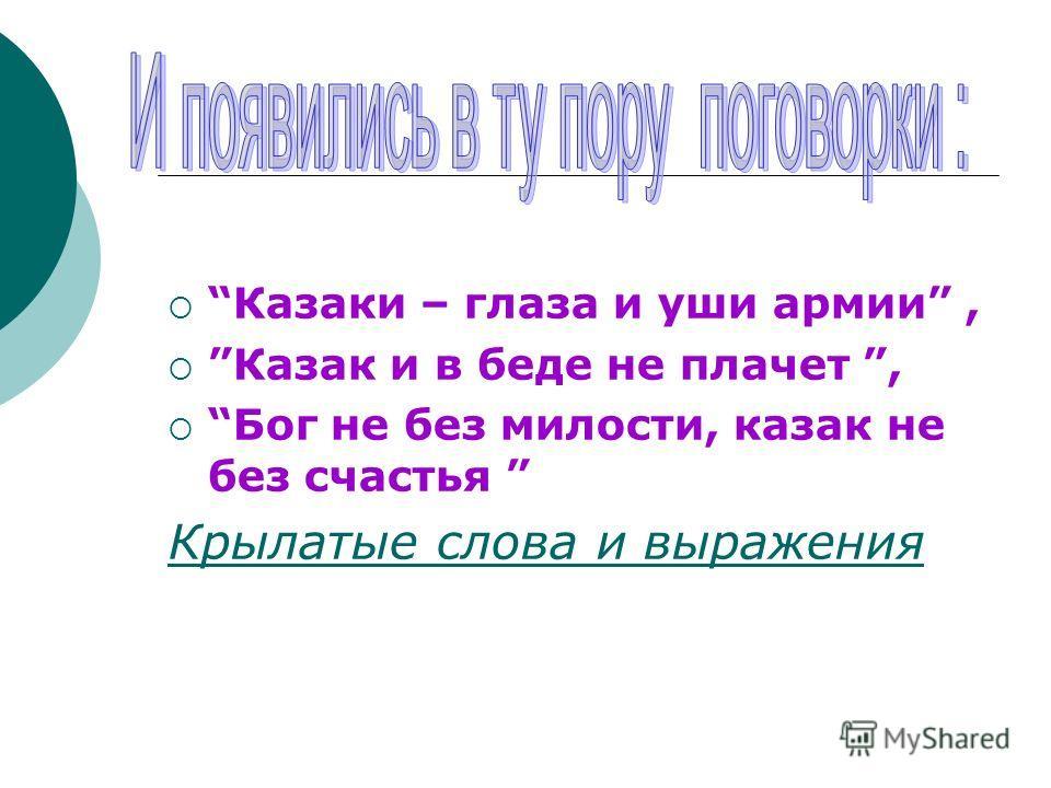 Казаки – глаза и уши армии, Казак и в беде не плачет, Бог не без милости, казак не без счастья Крылатые слова и выражения