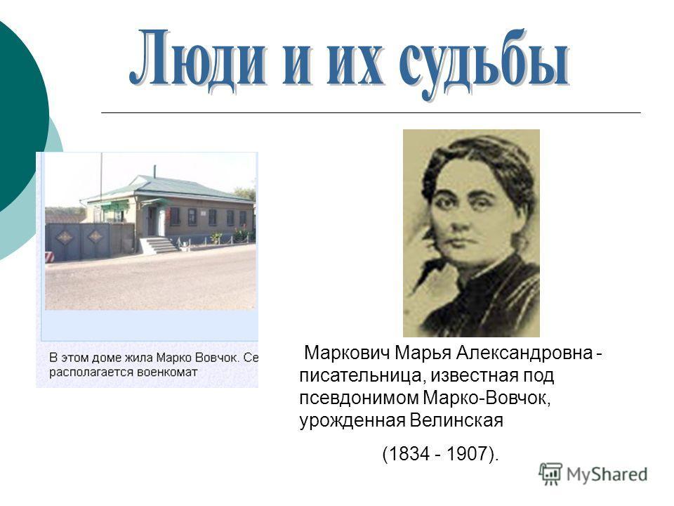 Маркович Марья Александровна - писательница, известная под псевдонимом Марко-Вовчок, урожденная Велинская (1834 - 1907).