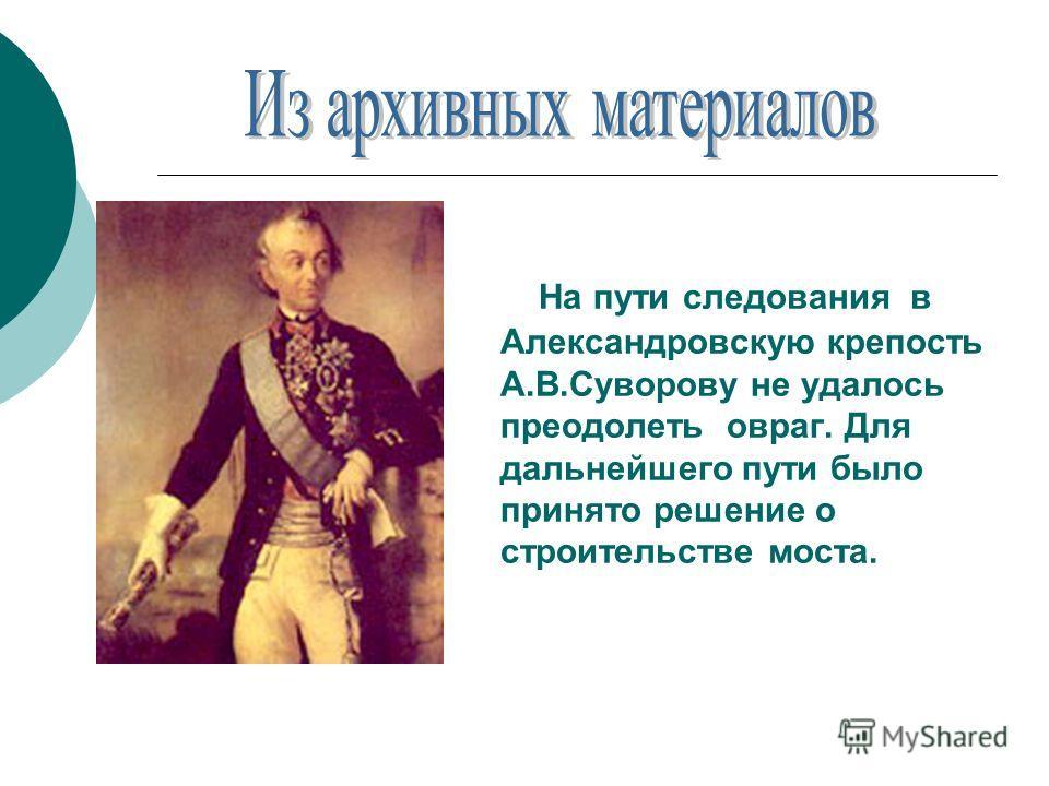 На пути следования в Александровскую крепость А.В.Суворову не удалось преодолеть овраг. Для дальнейшего пути было принято решение о строительстве моста.