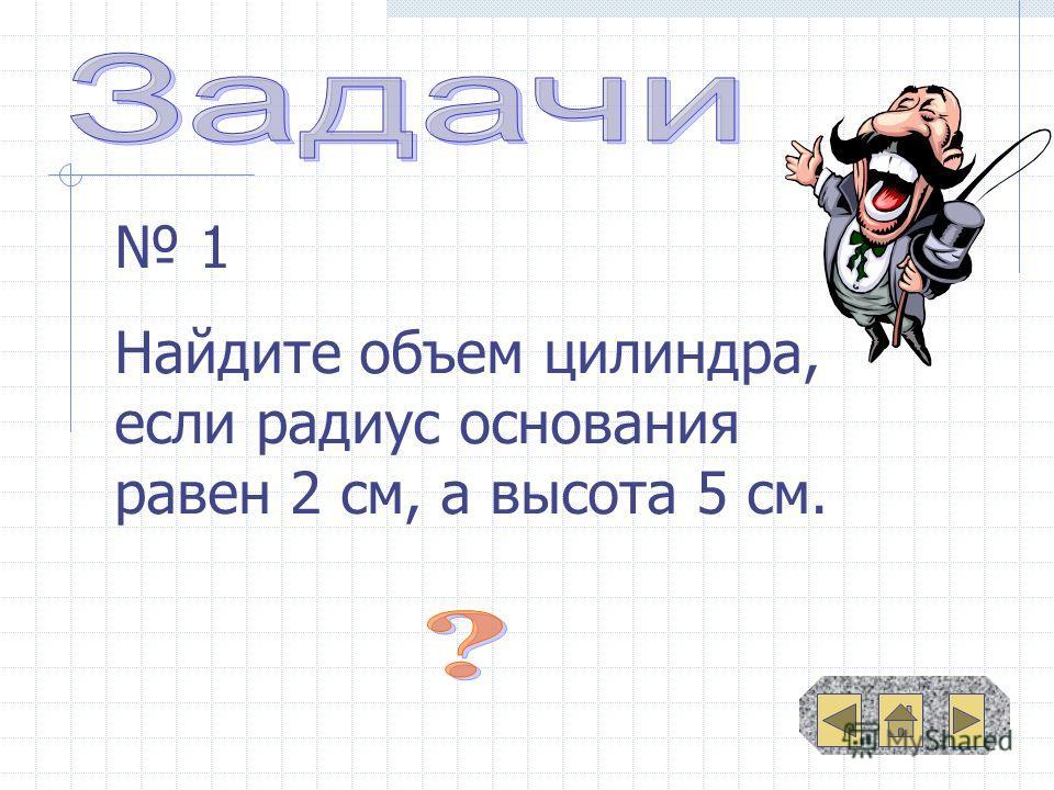 1 Найдите объем цилиндра, если радиус основания равен 2 см, а высота 5 см.