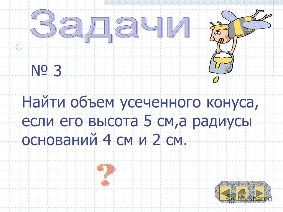 3 Найти объем усеченного конуса, если его высота 5 см,а радиусы оснований 4 см и 2 см.