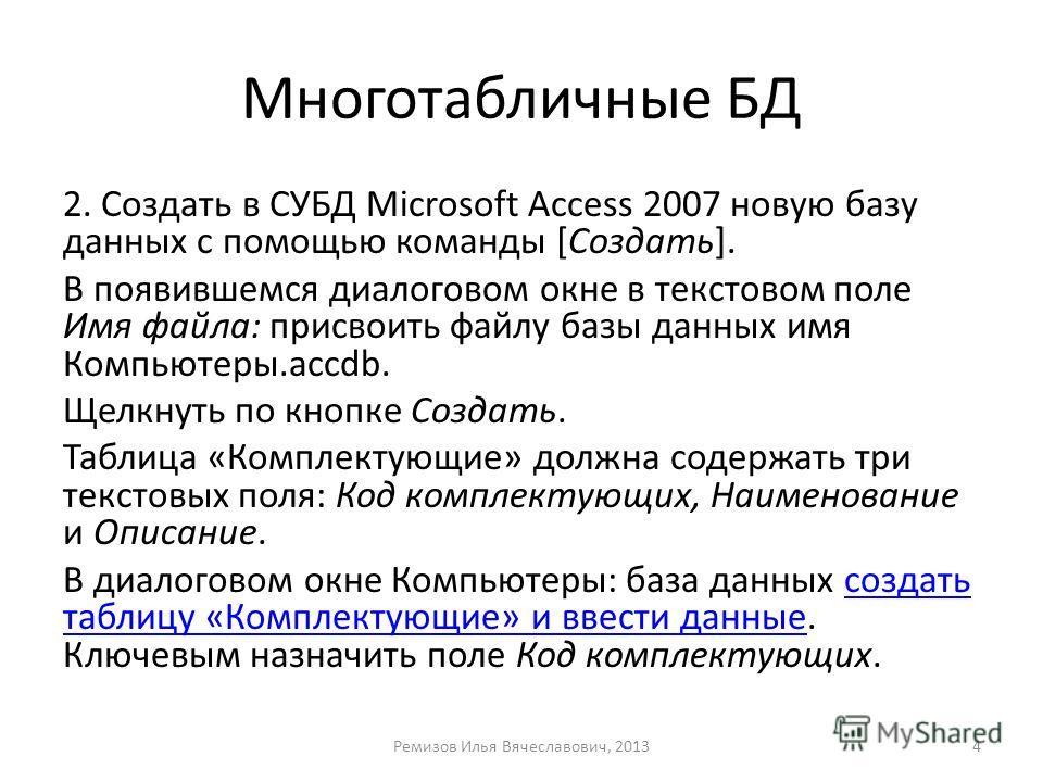Многотабличные БД 2. Создать в СУБД Microsoft Access 2007 новую базу данных с помощью команды [Создать]. В появившемся диалоговом окне в текстовом поле Имя файла: присвоить файлу базы данных имя Компьютеры.accdb. Щелкнуть по кнопке Создать. Таблица «