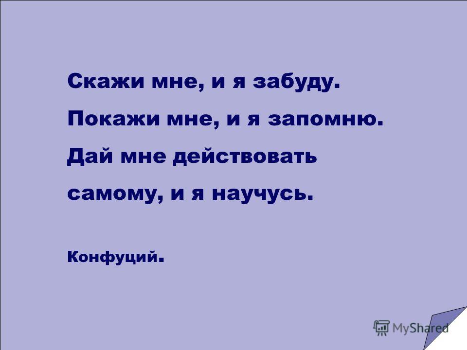 Скажи мне, и я забуду. Покажи мне, и я запомню. Дай мне действовать самому, и я научусь. Конфуций.
