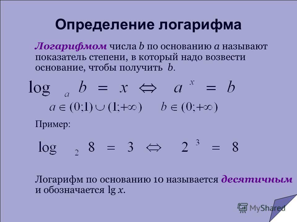 Определение логарифма Логарифмом числа b по основанию a называют показатель степени, в который надо возвести основание, чтобы получить b. Пример: Логарифм по основанию 10 называется десятичным и обозначается lg x.