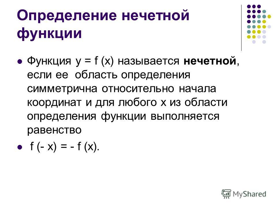 Определение нечетной функции Функция у = f (х) называется нечетной, если ее область определения симметрична относительно начала координат и для любого х из области определения функции выполняется равенство f (- x) = - f (x).