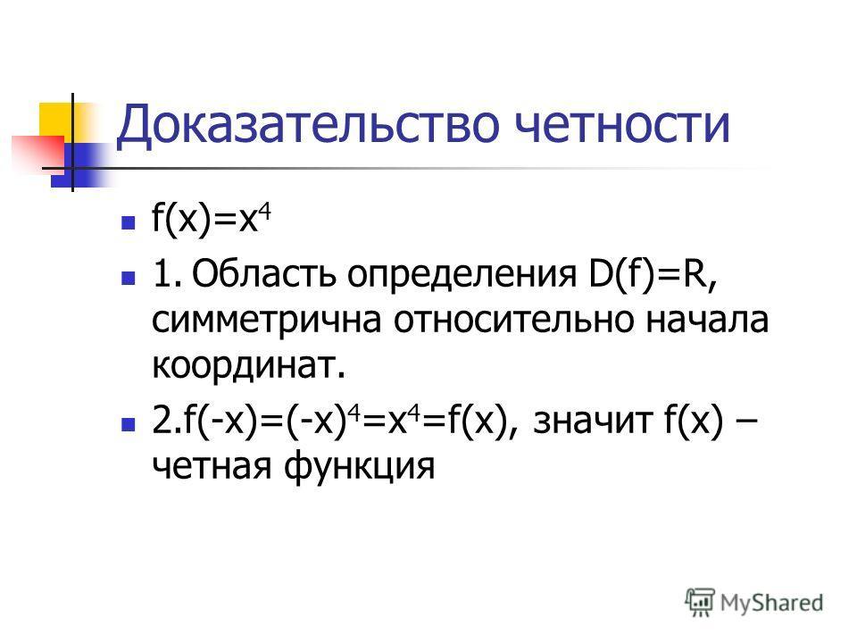 Доказательство четности f(x)=x 4 1. Область определения D(f)=R, симметрична относительно начала координат. 2.f(-x)=(-x) 4 =x 4 =f(x), значит f(x) – четная функция