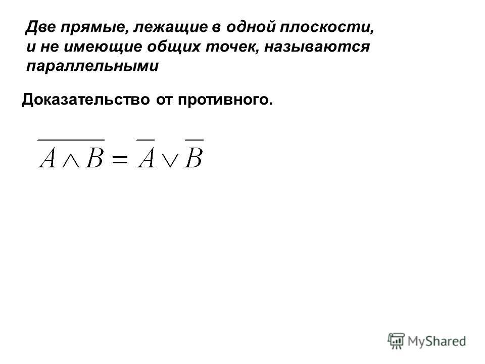 Две прямые, лежащие в одной плоскости, и не имеющие общих точек, называются параллельными Доказательство от противного.