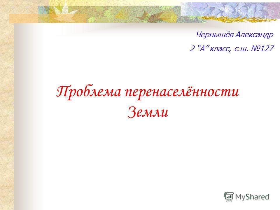Проблема перенаселённости Земли Чернышёв Александр 2 А класс, с.ш. 127