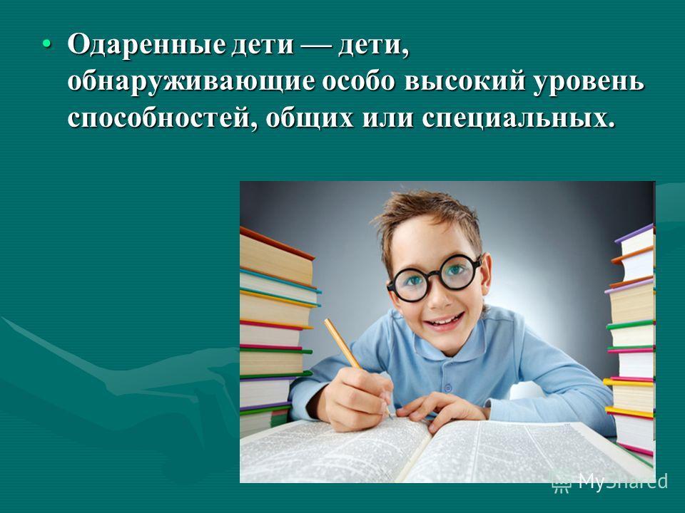 Одаренные дети дети, обнаруживающие особо высокий уровень способностей, общих или специальных.Одаренные дети дети, обнаруживающие особо высокий уровень способностей, общих или специальных.