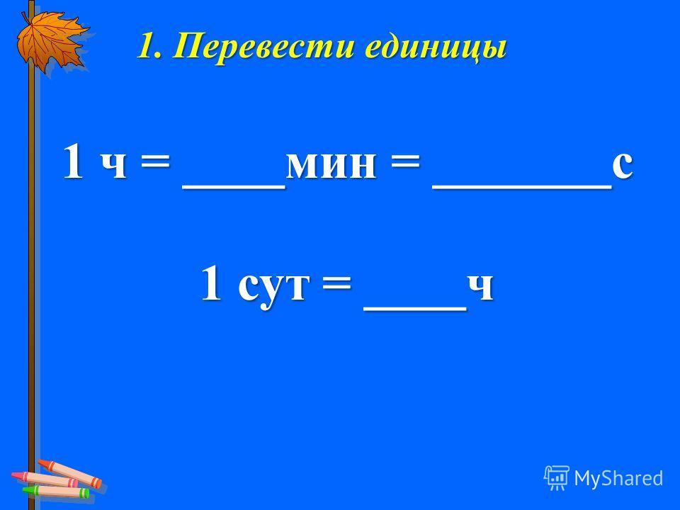 1. Перевести единицы 1 ч = ____мин = _______с 1 сут = ____ч