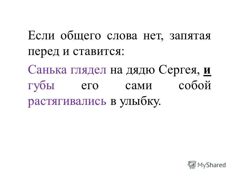 Если общего слова нет, запятая перед и ставится: Санька глядел на дядю Сергея, и губы его сами собой растягивались в улыбку.