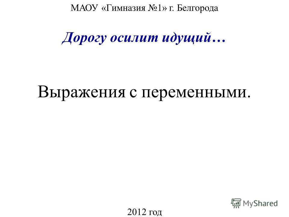 Выражения с переменными. МАОУ «Гимназия 1» г. Белгорода 2012 год Дорогу осилит идущий…