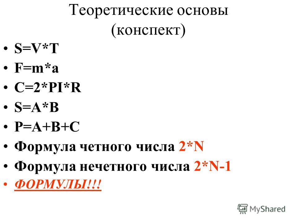 Теоретические основы (конспект) S=V*T F=m*a C=2*PI*R S=A*B P=A+B+C Формула четного числа 2*N Формула нечетного числа 2*N-1 ФОРМУЛЫ!!!